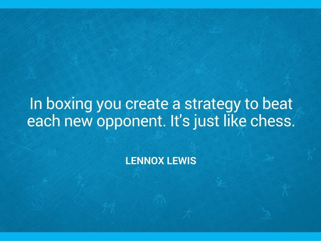 "Lennox Lewis quote: ""In boxing you create a strategy to beat each new opponent. It's just like chess."""