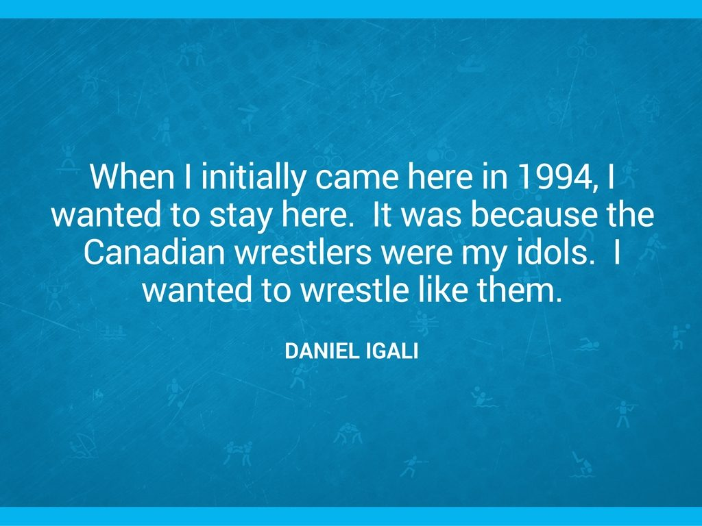 """When I initially came here in 1994, I wanted to stay here.  It was because the Canadian wrestlers were my idols.  I wanted to wrestle like them."" Daniel Igali quote"