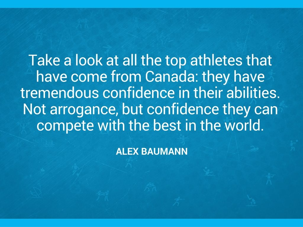 "Alex Baumann quote: ""Take a look at all the top athletes that have come from Canada: they have tremendous confidence in their abilities. Not arrogance, but confidence they can compete with the best in the world."""